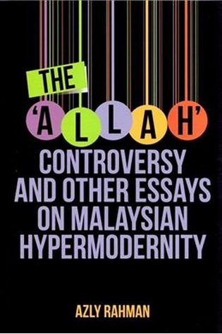 The 'ALLAH' Controversy and other essays on Malaysian Hypermodernity