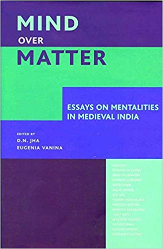 Mind Over Matter: Essays On Mentalities In Medieval India