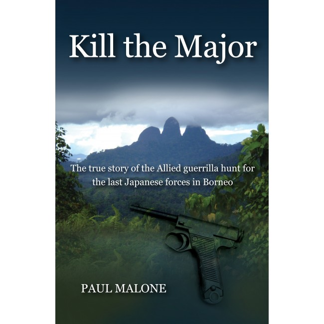 Kill The Major: The true story of the Allied guerrilla hunt for the last Japanese forces in Borneo
