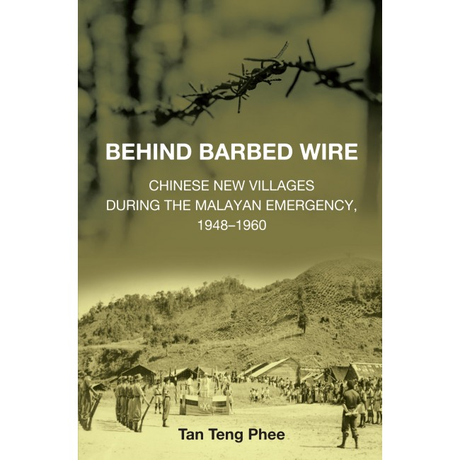 Behind Barbed Wire: Chinese New Villages During The Malayan Emergency, 1948-1960