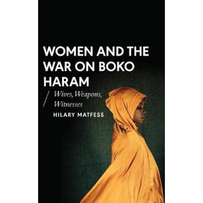 Women and the War on Boko Haram : Wives, Weapons, Witnesses