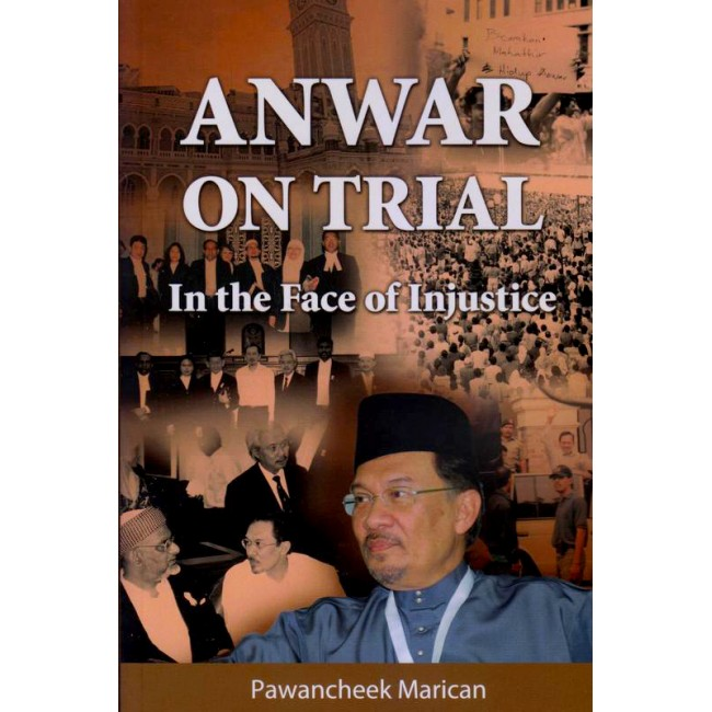 Anwar On Trial : In The Face of Injustice   Pawancheek Marican