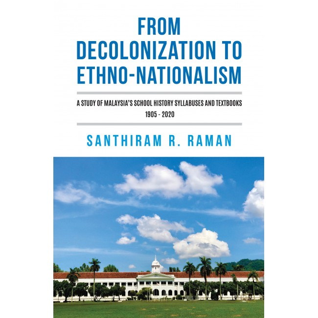 From Decolonization to Ethno-Nationalism: A Study of Malaysia's School History Syllabuses and Textbooks 1905 - 2020
