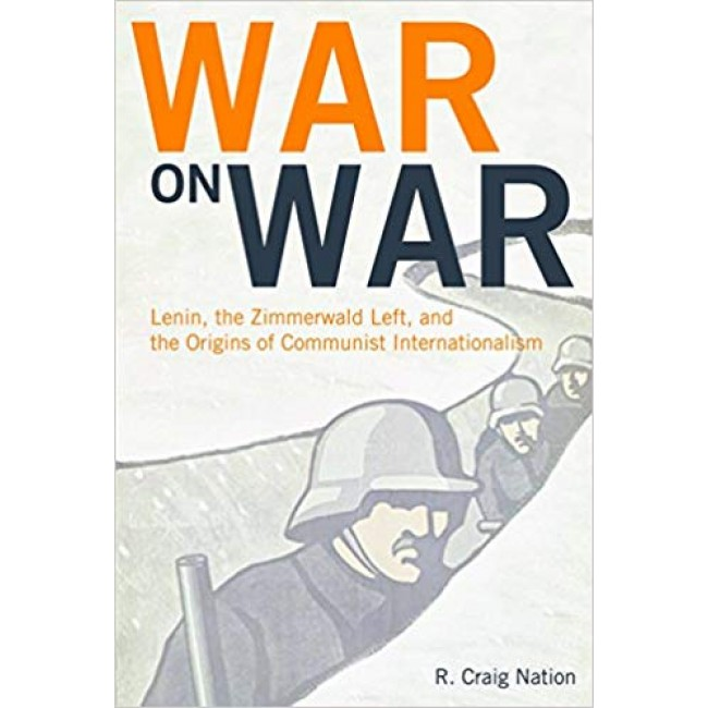 War On War: Lenin, the Zimmerwald Left, and the Origins of Communist Internationalism