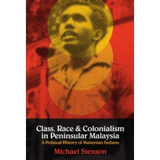 Class, Race and Colonialism in Peninsular Malaysia: A Political History of Malaysian Indians