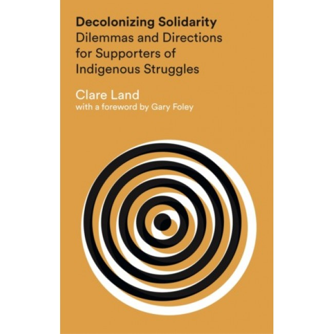 Decolonizing Solidarity: Dilemmas and Directions for Supporters of Indigenous Struggles