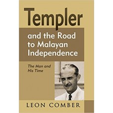 Templer and the Road to Malayan Independence: The Man and His Time