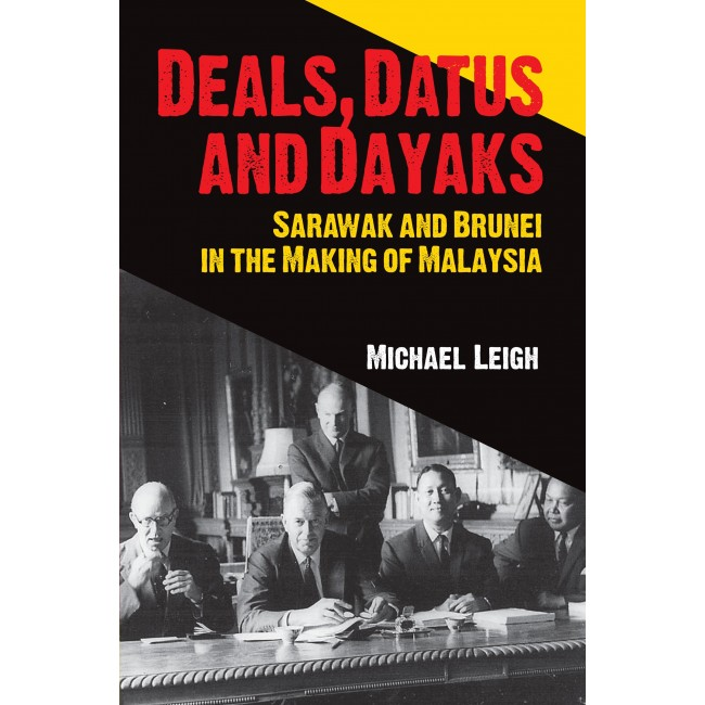 Deals, Datus and Dayaks: Sarawak and Brunei in the Making of Malaysia